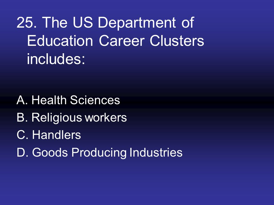 25. The US Department of Education Career Clusters includes: A. Health Sciences B. Religious workers C. Handlers D. Goods Producing Industries