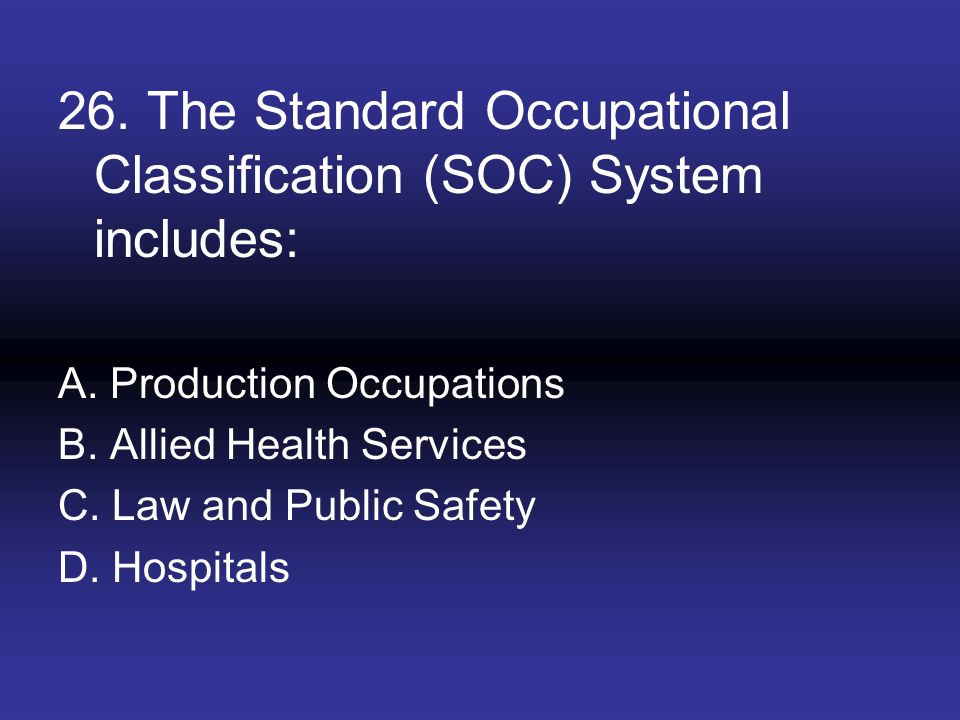 26. The Standard Occupational Classification (SOC) System includes: A. Production Occupations B. Allied Health Services C. Law and Public Safety D. Ho
