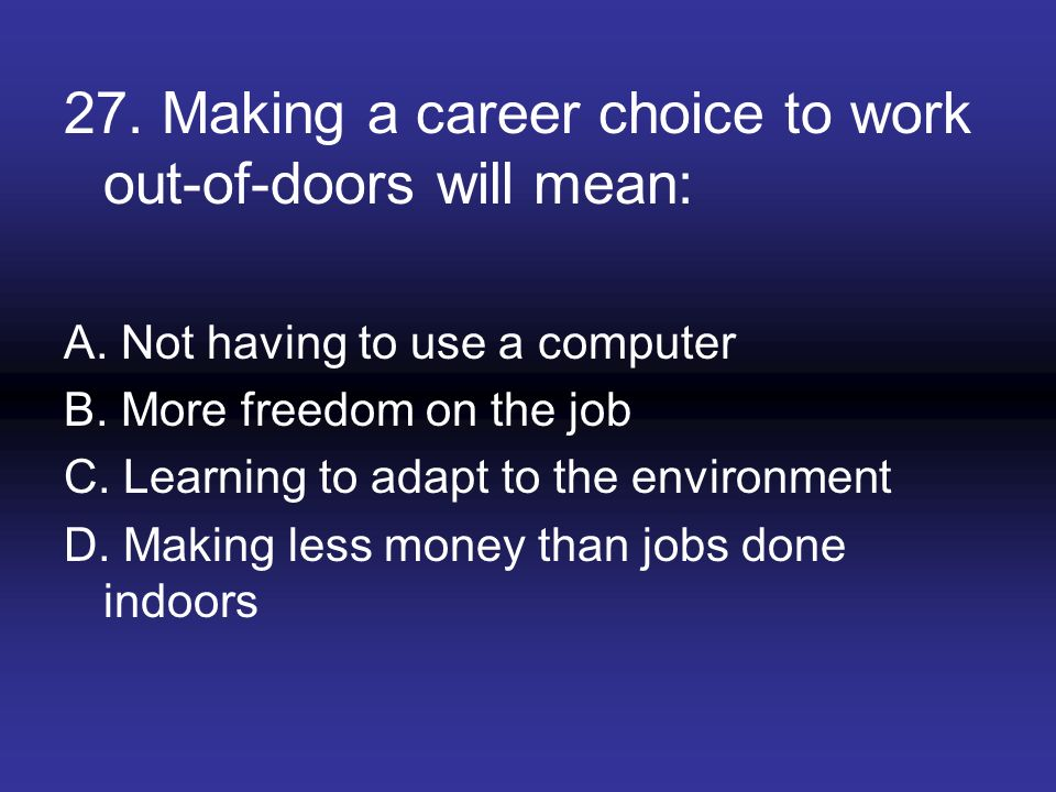 27. Making a career choice to work out-of-doors will mean: A. Not having to use a computer B. More freedom on the job C. Learning to adapt to the envi
