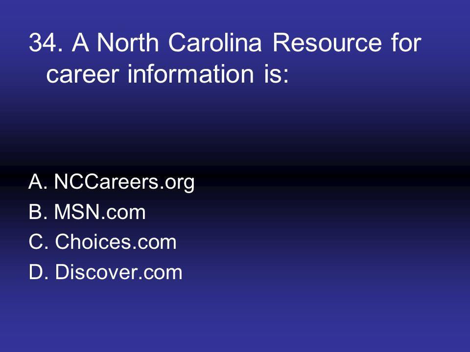 34. A North Carolina Resource for career information is: A. NCCareers.org B. MSN.com C. Choices.com D. Discover.com