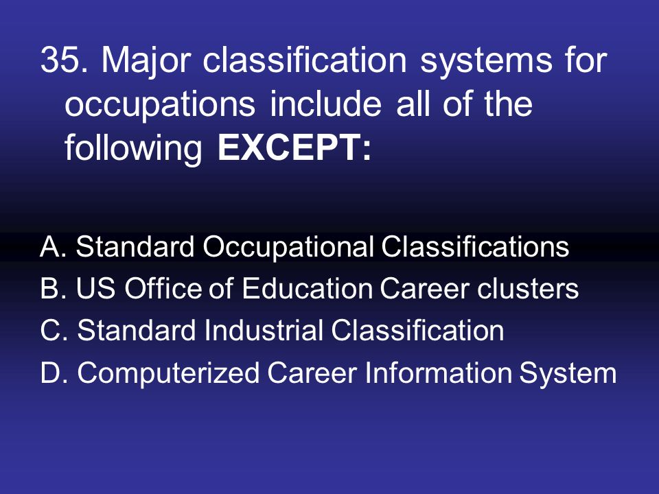 35. Major classification systems for occupations include all of the following EXCEPT: A. Standard Occupational Classifications B. US Office of Educati