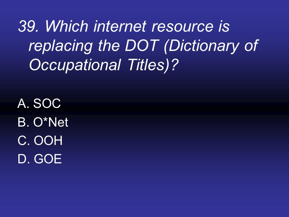 39. Which internet resource is replacing the DOT (Dictionary of Occupational Titles)? A. SOC B. O*Net C. OOH D. GOE
