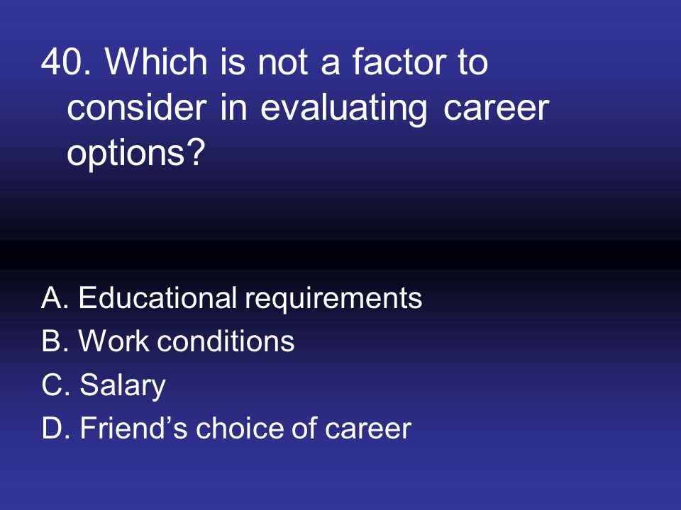 40. Which is not a factor to consider in evaluating career options? A. Educational requirements B. Work conditions C. Salary D. Friends choice of care