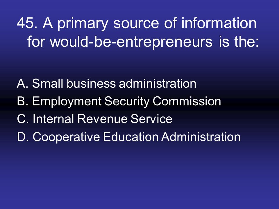 45. A primary source of information for would-be-entrepreneurs is the: A. Small business administration B. Employment Security Commission C. Internal