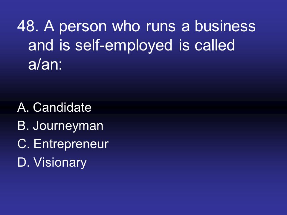 48. A person who runs a business and is self-employed is called a/an: A. Candidate B. Journeyman C. Entrepreneur D. Visionary