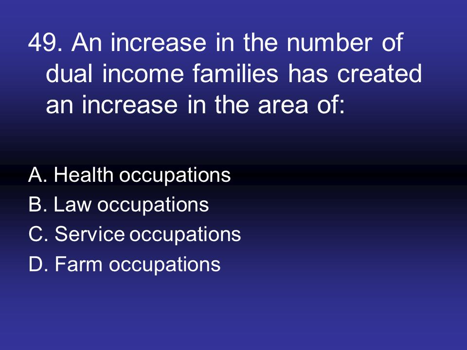 49. An increase in the number of dual income families has created an increase in the area of: A. Health occupations B. Law occupations C. Service occu