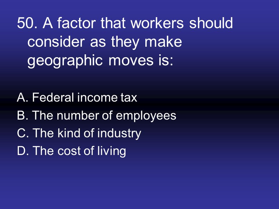 50. A factor that workers should consider as they make geographic moves is: A. Federal income tax B. The number of employees C. The kind of industry D