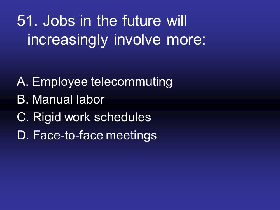 51. Jobs in the future will increasingly involve more: A. Employee telecommuting B. Manual labor C. Rigid work schedules D. Face-to-face meetings