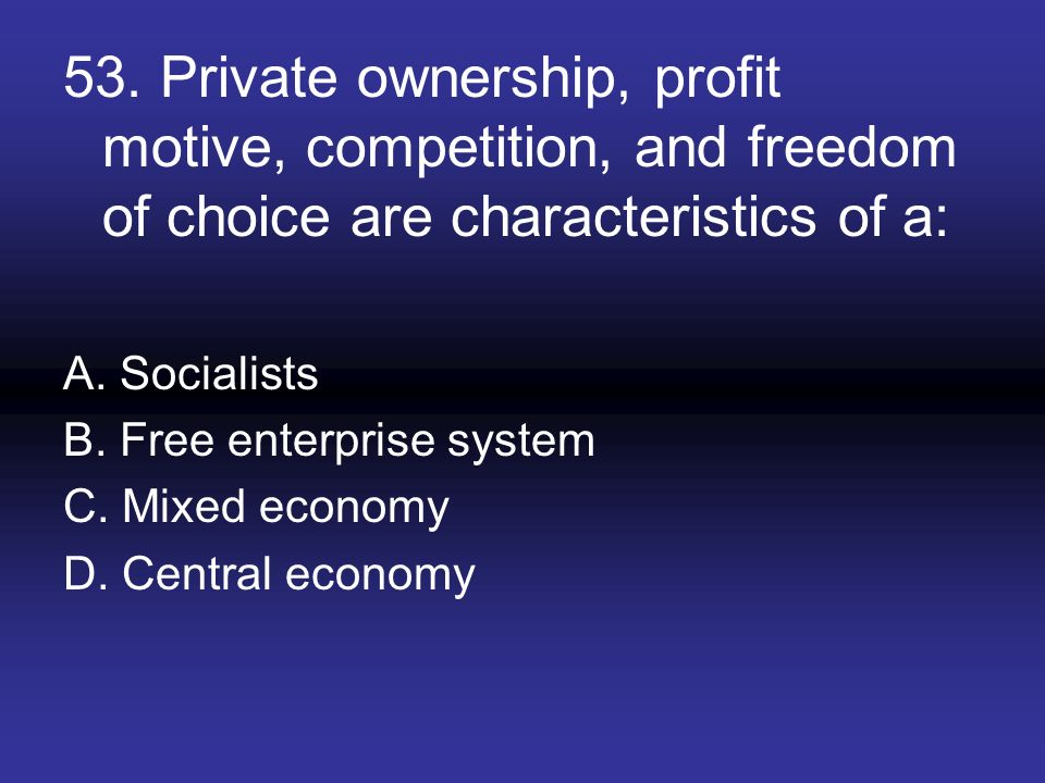 53. Private ownership, profit motive, competition, and freedom of choice are characteristics of a: A. Socialists B. Free enterprise system C. Mixed ec