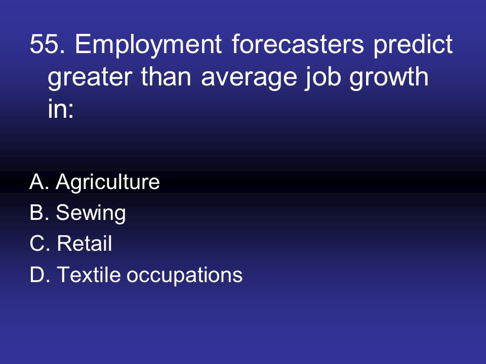 55. Employment forecasters predict greater than average job growth in: A. Agriculture B. Sewing C. Retail D. Textile occupations