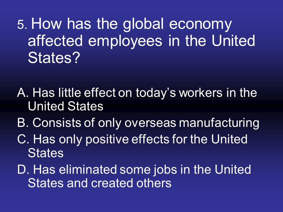 5. How has the global economy affected employees in the United States? A. Has little effect on todays workers in the United States B. Consists of only