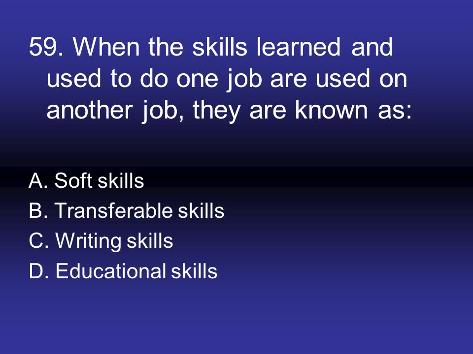 59. When the skills learned and used to do one job are used on another job, they are known as: A. Soft skills B. Transferable skills C. Writing skills