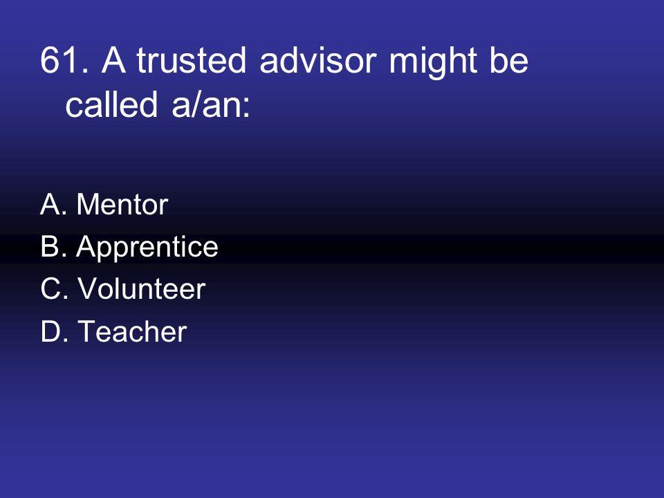 61. A trusted advisor might be called a/an: A. Mentor B. Apprentice C. Volunteer D. Teacher