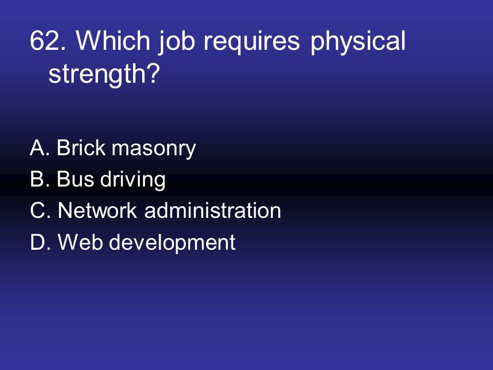 62. Which job requires physical strength? A. Brick masonry B. Bus driving C. Network administration D. Web development