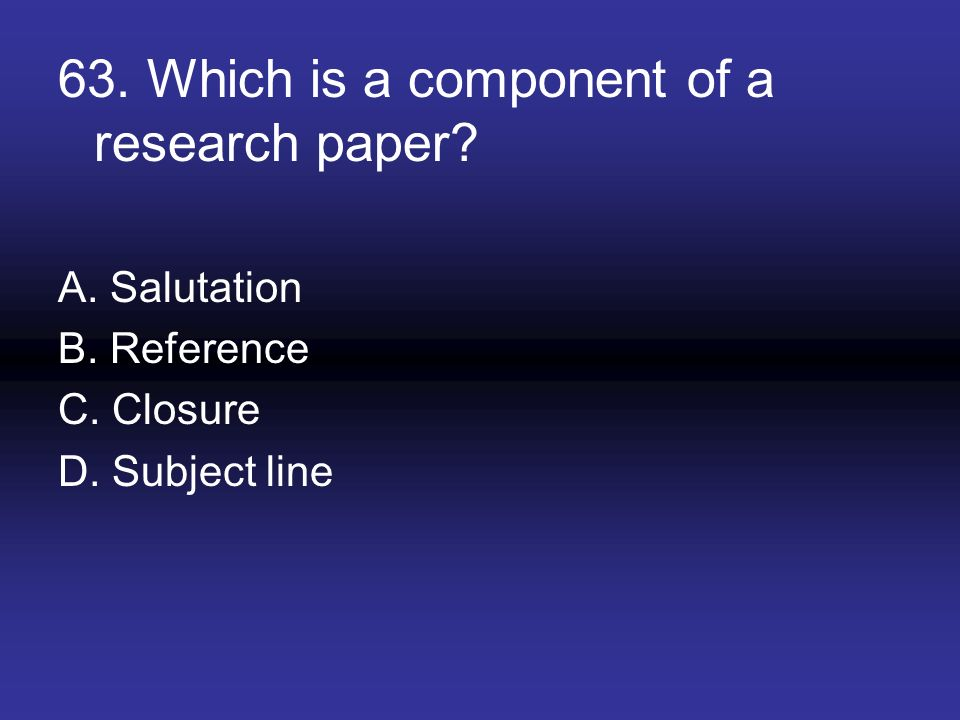 63. Which is a component of a research paper? A. Salutation B. Reference C. Closure D. Subject line