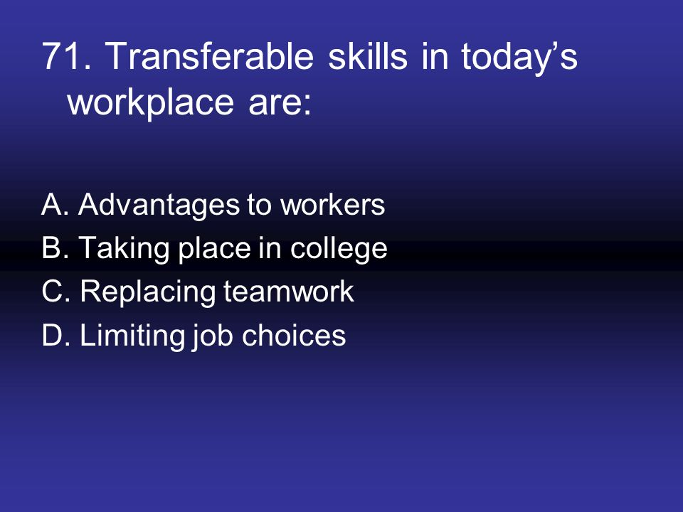 71. Transferable skills in todays workplace are: A. Advantages to workers B. Taking place in college C. Replacing teamwork D. Limiting job choices