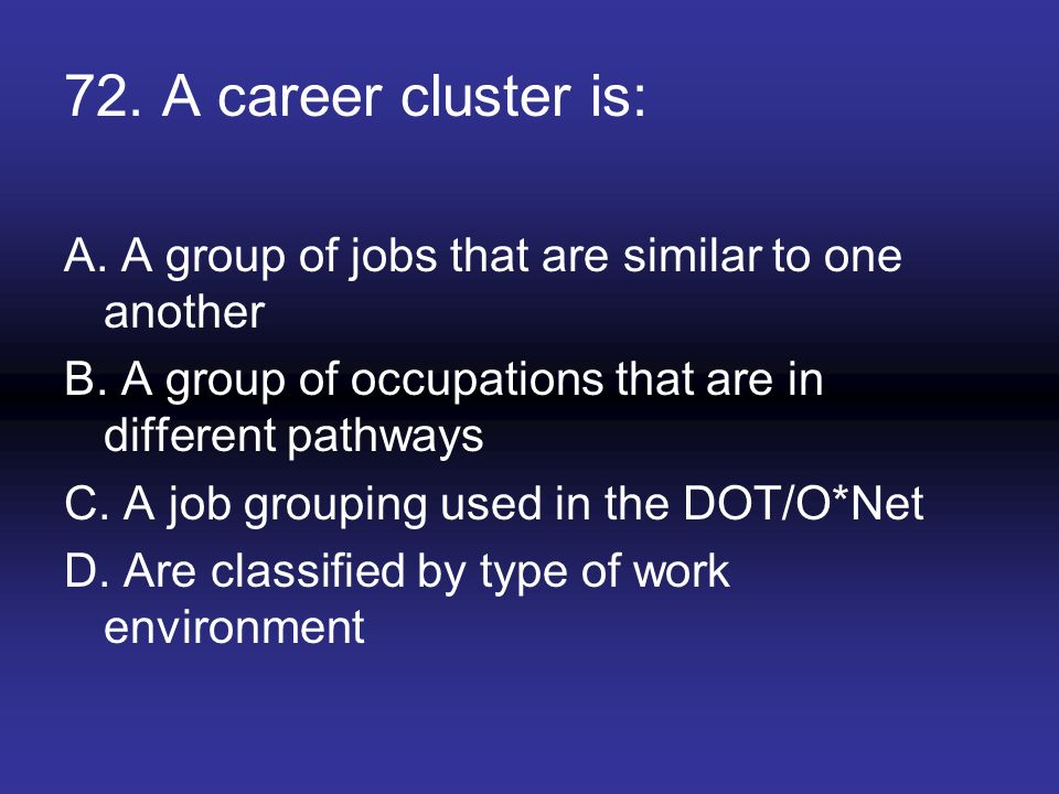 72. A career cluster is: A. A group of jobs that are similar to one another B. A group of occupations that are in different pathways C. A job grouping