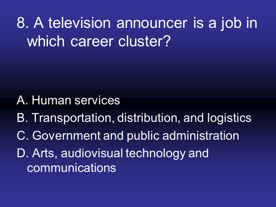 8. A television announcer is a job in which career cluster? A. Human services B. Transportation, distribution, and logistics C. Government and public