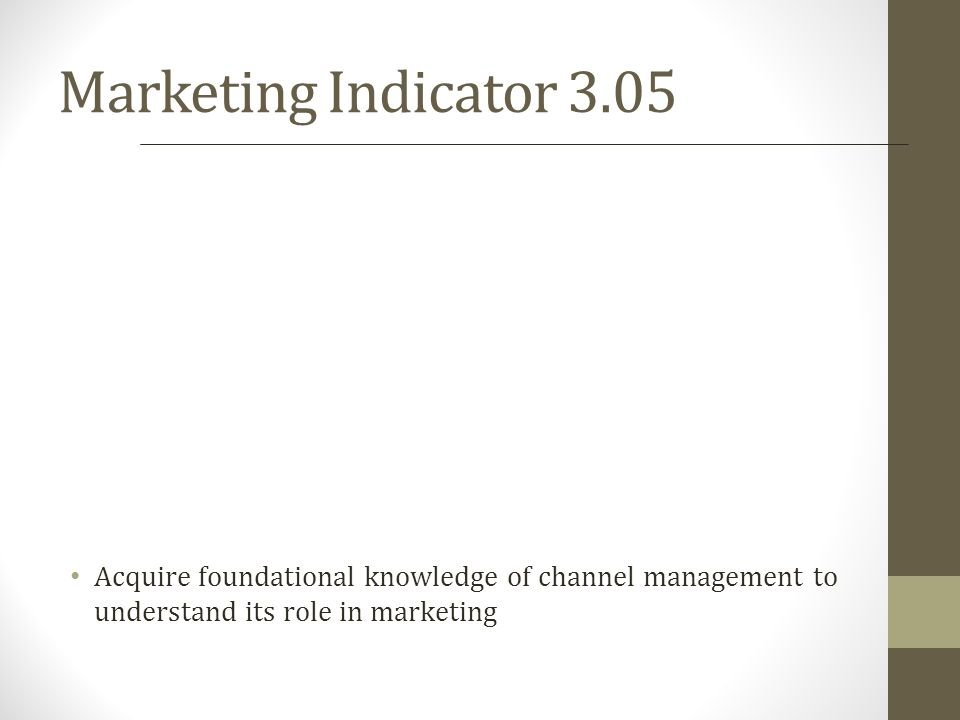 Marketing Indicator 3.05 Acquire foundational knowledge of channel management to understand its role in marketing