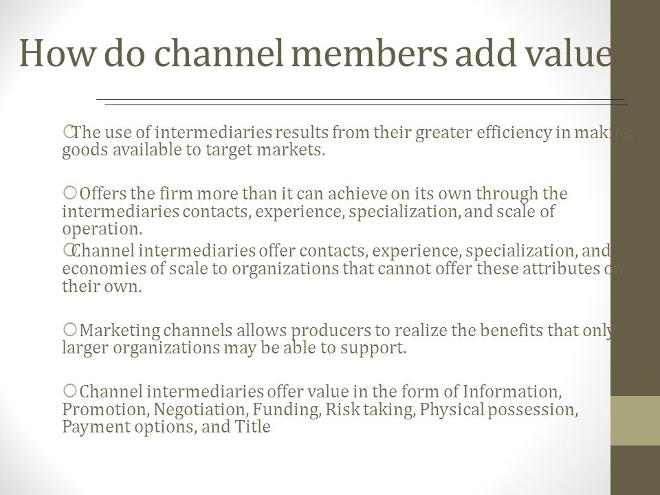 How do channel members add value? The use of intermediaries results from their greater efficiency in making goods available to target markets. Offers