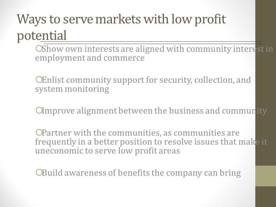 Ways to serve markets with low profit potential Show own interests are aligned with community interest in employment and commerce Enlist community sup