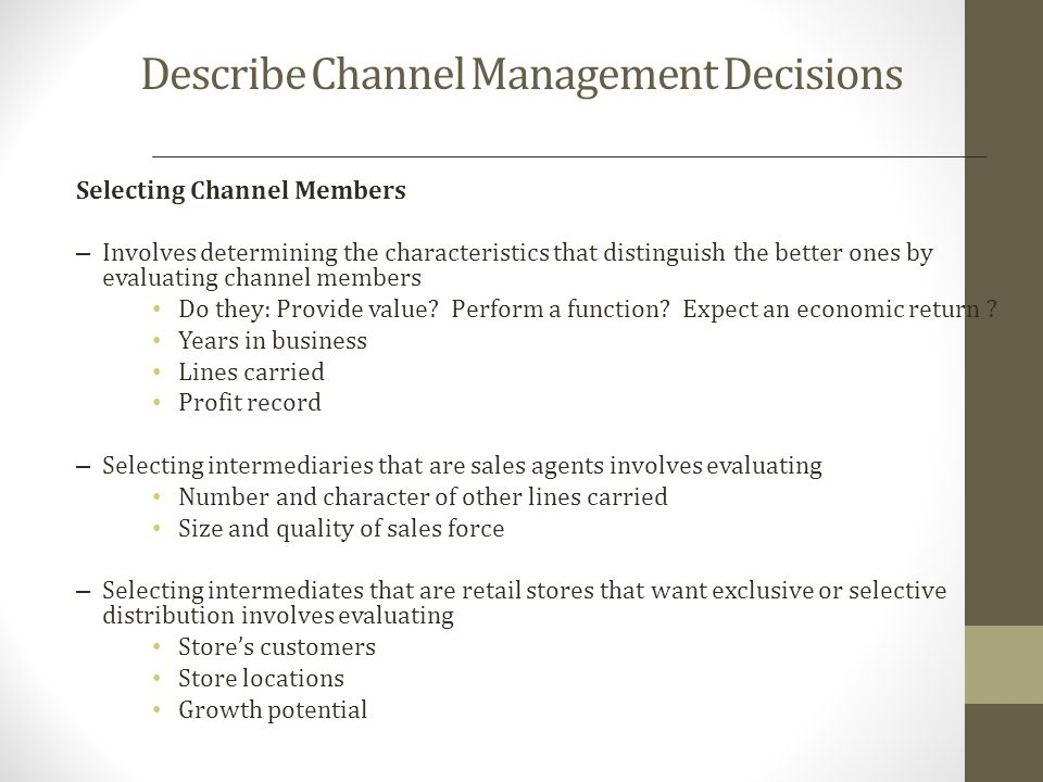 Describe Channel Management Decisions Managing and Motivating Channel Members Partner relationship management (PRM) and supply chain management (SCM) software are used to Forge long-term partnerships with channel members Recruit, train, organize, manage, motivate, and evaluate channel members The company must sell not only through the intermediaries but also to/with them Methods to motivate channel partners are: Develop a cooperative/collaborative and balanced relationship with the partner Understand the partners customers – their needs, wants, and demands Understand the partners business – operationally and financially and whats really important to them Look at the partners needs in terms of customer support, technical support, and training Establish clear and agreed upon expectations and goals Develop recognition programs focusing on the partners contributions Build internal support systems and dedicate resources to the partner Evaluating Channel Members Produces must evaluate intermediaries performance against such standards as: Sales quota attainment Average inventory levels Customer delivery time Treatment of damaged and lost goods Cooperation in promotional and training programs.