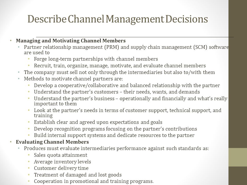 Channel Design Decisions Analyzing consumer needs Setting Channel Objectives Identifying Major Alternatives Types of intermediaries Company sales force Manufacturers agency Industrial distributors Number of intermediaries Responsibilities of intermediaries