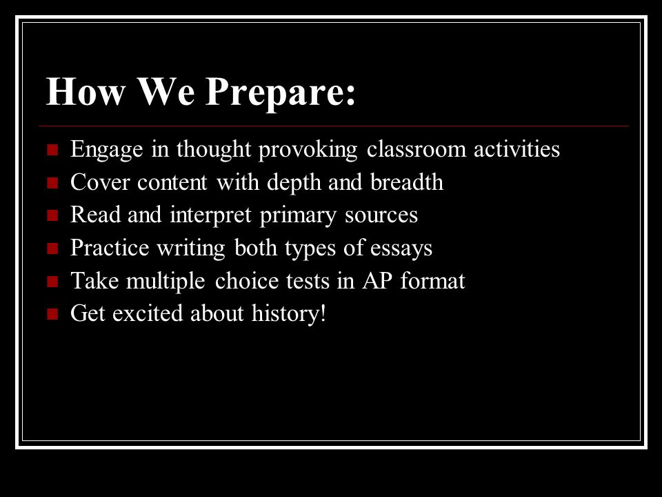 How We Prepare: Engage in thought provoking classroom activities Cover content with depth and breadth Read and interpret primary sources Practice writing both types of essays Take multiple choice tests in AP format Get excited about history!