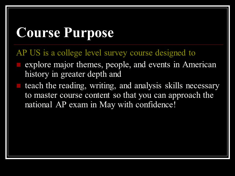 Course Purpose AP US is a college level survey course designed to explore major themes, people, and events in American history in greater depth and teach the reading, writing, and analysis skills necessary to master course content so that you can approach the national AP exam in May with confidence!