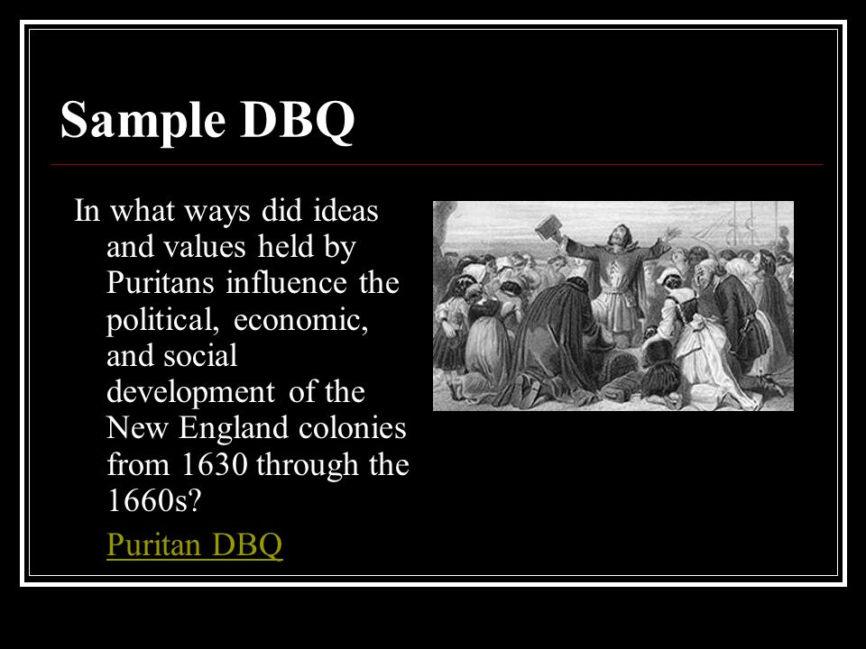 Sample DBQ In what ways did ideas and values held by Puritans influence the political, economic, and social development of the New England colonies from 1630 through the 1660s.