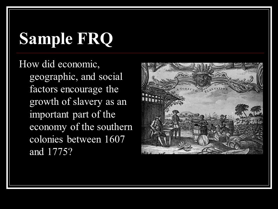 Sample FRQ How did economic, geographic, and social factors encourage the growth of slavery as an important part of the economy of the southern colonies between 1607 and 1775