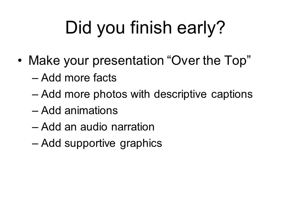 Did you finish early? Make your presentation Over the Top –Add more facts –Add more photos with descriptive captions –Add animations –Add an audio nar