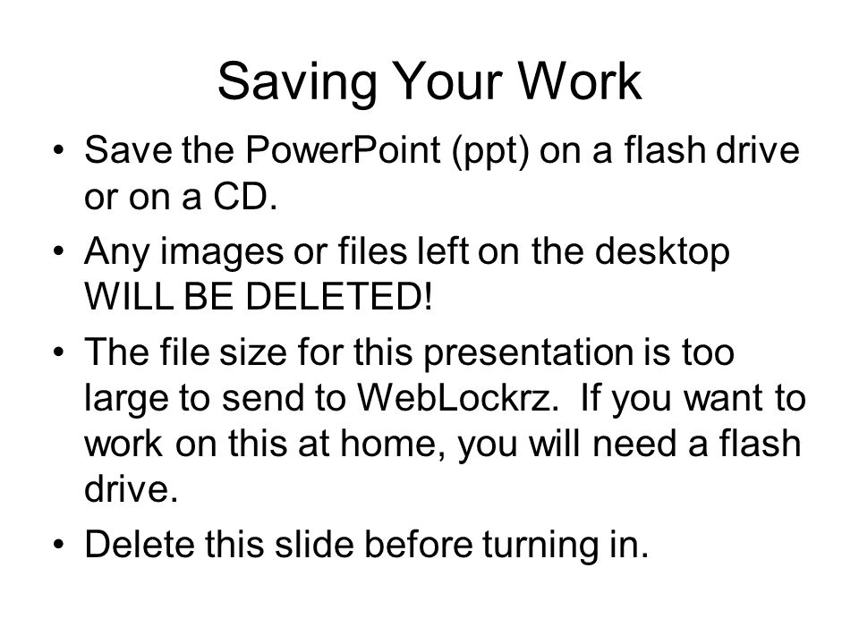Saving Your Work Save the PowerPoint (ppt) on a flash drive or on a CD. Any images or files left on the desktop WILL BE DELETED! The file size for thi