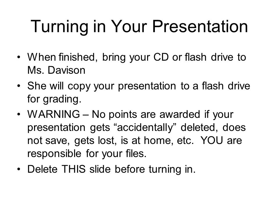 Turning in Your Presentation When finished, bring your CD or flash drive to Ms. Davison She will copy your presentation to a flash drive for grading.