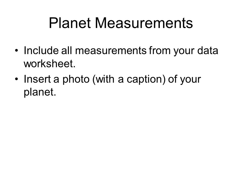 Planet Measurements Include all measurements from your data worksheet. Insert a photo (with a caption) of your planet.