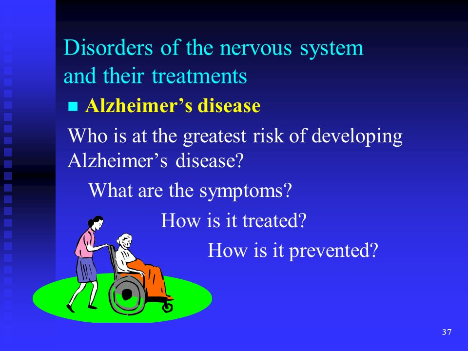 37 Disorders of the nervous system and their treatments Alzheimers disease Who is at the greatest risk of developing Alzheimers disease? What are the
