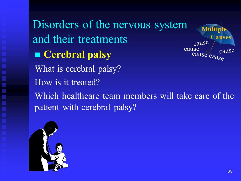 38 Disorders of the nervous system and their treatments Cerebral palsy What is cerebral palsy? How is it treated? Which healthcare team members will t