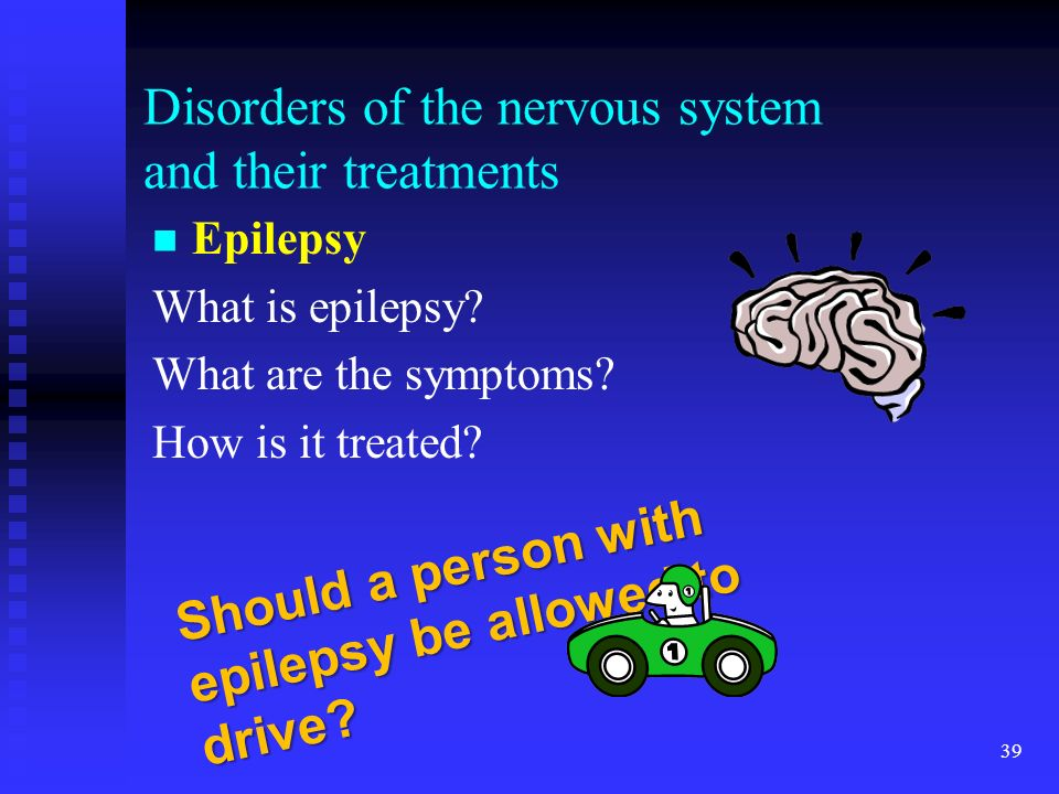 39 Disorders of the nervous system and their treatments Epilepsy What is epilepsy? What are the symptoms? How is it treated? Should a person with epil