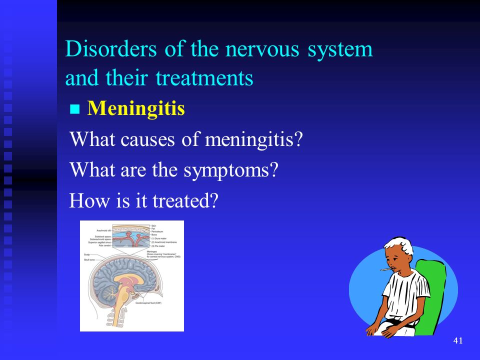 41 Disorders of the nervous system and their treatments Meningitis What causes of meningitis? What are the symptoms? How is it treated?