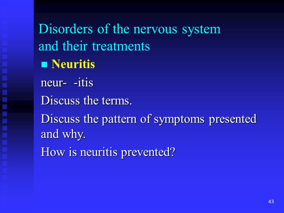43 Disorders of the nervous system and their treatments Neuritis neur- -itis Discuss the terms. Discuss the pattern of symptoms presented and why. How