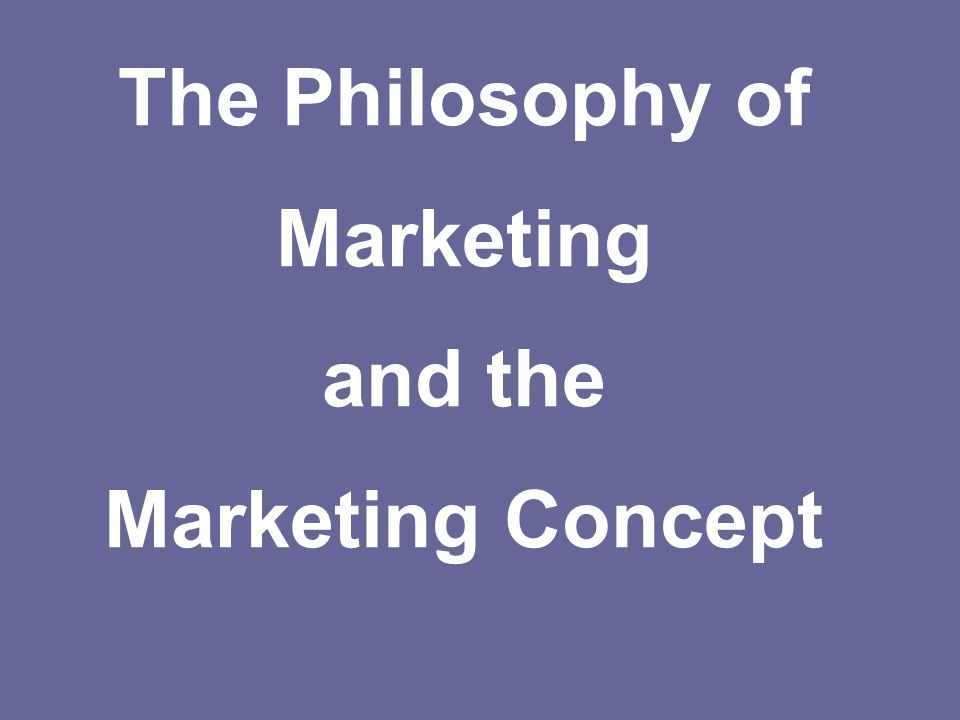 The Philosophy of Marketing and the Marketing Concept