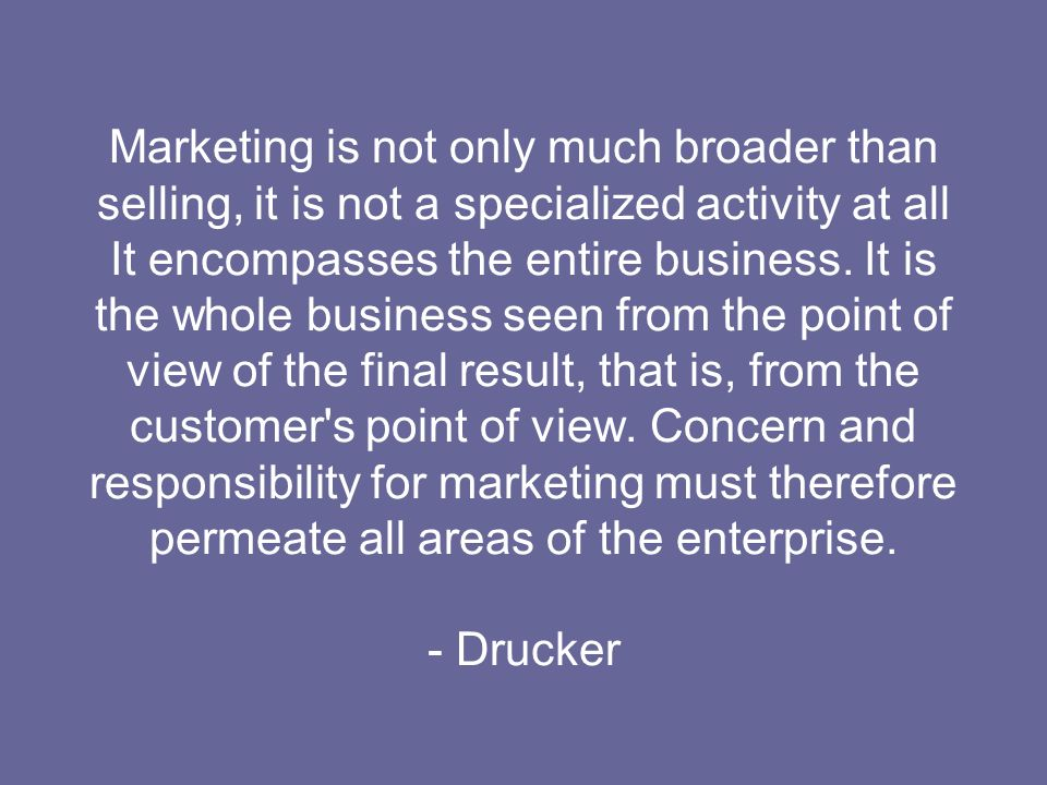 Marketing is not only much broader than selling, it is not a specialized activity at all It encompasses the entire business. It is the whole business