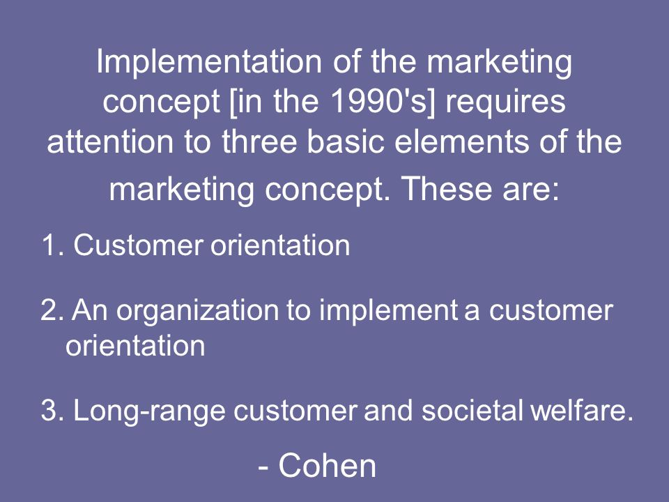 Implementation of the marketing concept [in the 1990's] requires attention to three basic elements of the marketing concept. These are: 1. Customer or