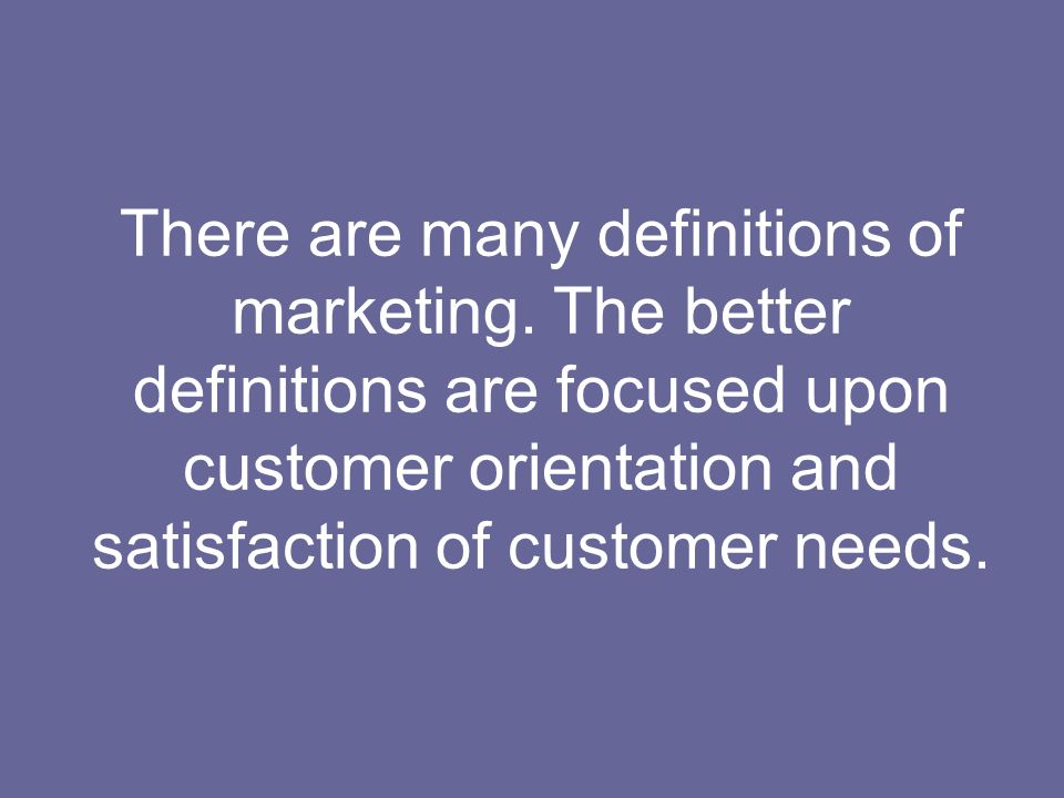 There are many definitions of marketing. The better definitions are focused upon customer orientation and satisfaction of customer needs.