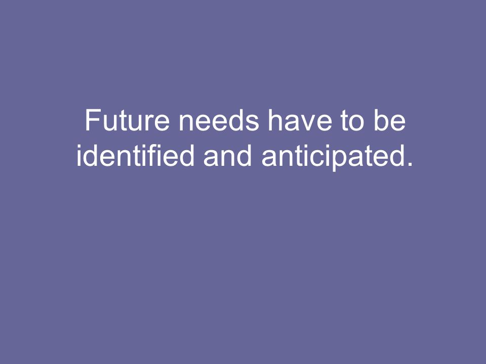 Future needs have to be identified and anticipated.