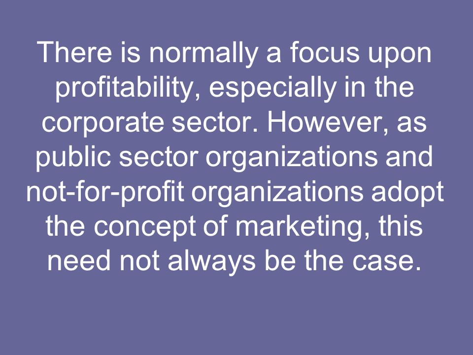There is normally a focus upon profitability, especially in the corporate sector. However, as public sector organizations and not-for-profit organizat