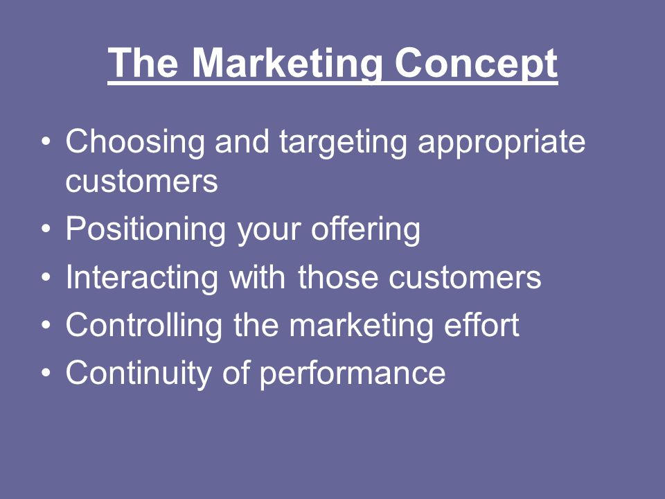 The Marketing Concept Choosing and targeting appropriate customers Positioning your offering Interacting with those customers Controlling the marketin