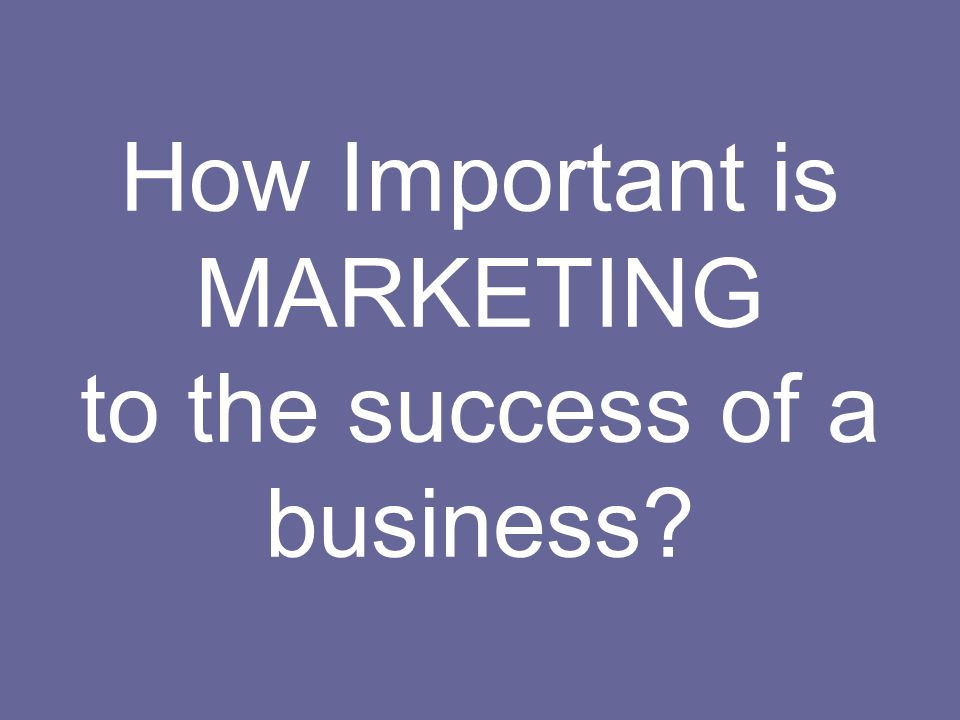 How Important is MARKETING to the success of a business?