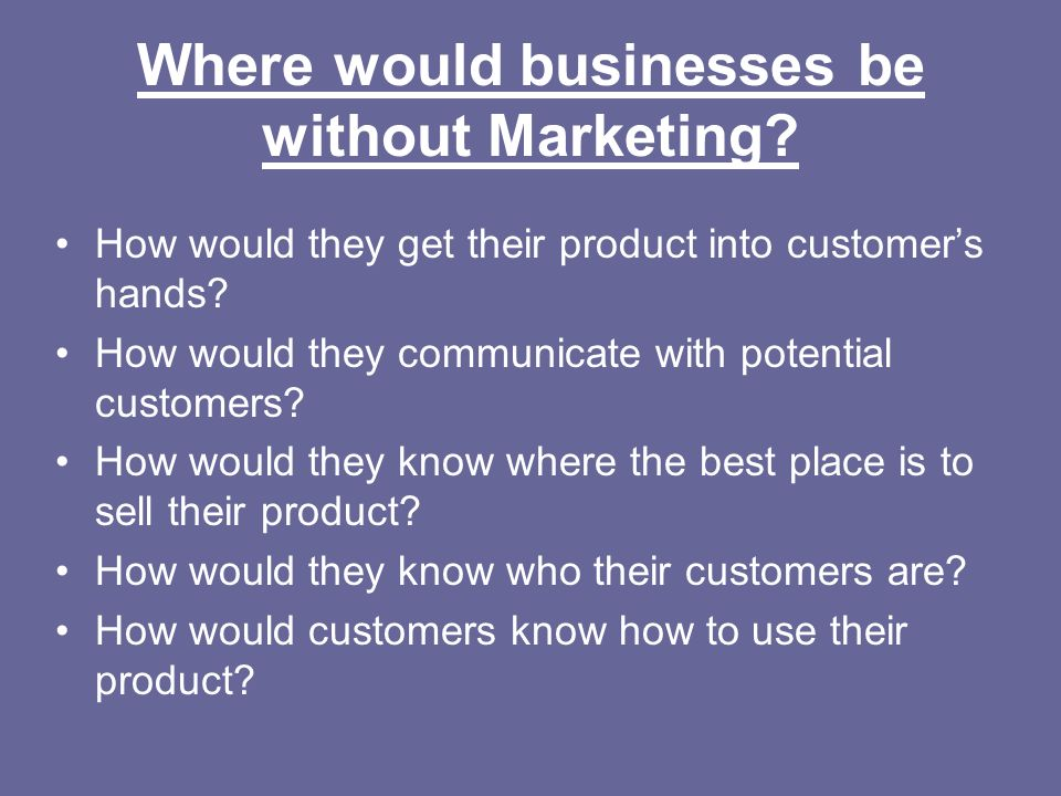 Where would businesses be without Marketing? How would they get their product into customers hands? How would they communicate with potential customer