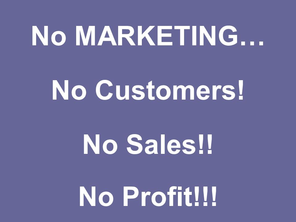 No MARKETING… No Customers! No Sales!! No Profit!!!